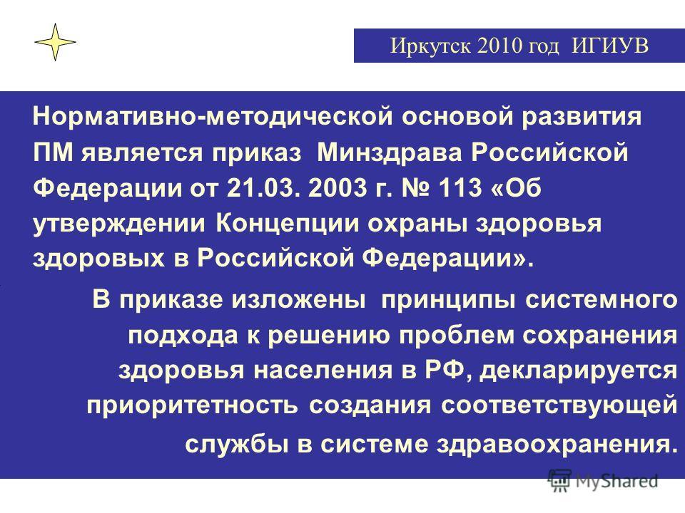 Нормативно-методической основой развития ПМ является приказ Минздрава Российской Федерации от 21.03. 2003 г. 113 «Об утверждении Концепции охраны здоровья здоровых в Российской Федерации». В приказе изложены принципы системного подхода к решению проб