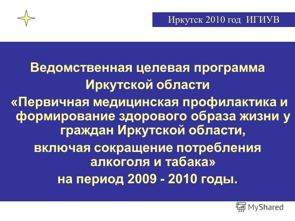 Ведомственная целевая программа Иркутской области «Первичная медицинская профилактика и формирование здорового образа жизни у граждан Иркутской области, включая сокращение потребления алкоголя и табака» на период 2009 - 2010 годы. Иркутск 2010 год ИГ