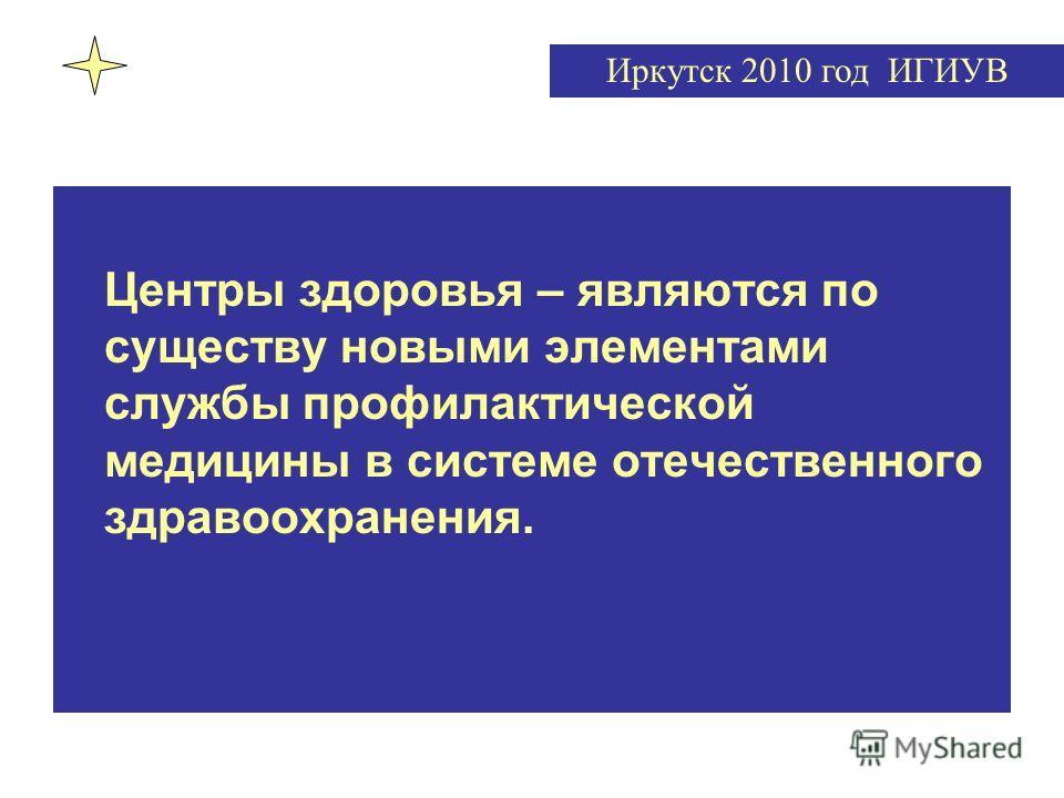 Центры здоровья – являются по существу новыми элементами службы профилактической медицины в системе отечественного здравоохранения. Иркутск 2010 год ИГИУВ