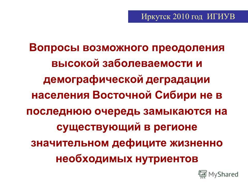 Вопросы возможного преодоления высокой заболеваемости и демографической деградации населения Восточной Сибири не в последнюю очередь замыкаются на существующий в регионе значительном дефиците жизненно необходимых нутриентов Иркутск 2010 год ИГИУВ