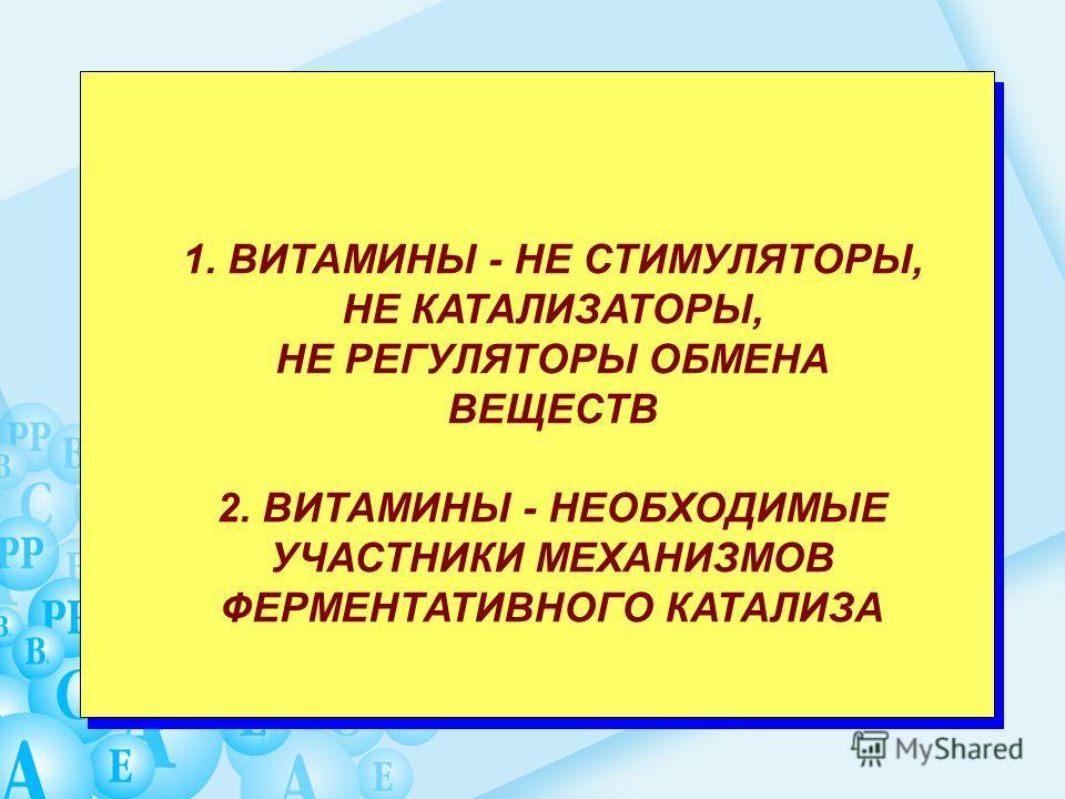1. ВИТАМИНЫ - НЕ СТИМУЛЯТОРЫ, НЕ КАТАЛИЗАТОРЫ, НЕ РЕГУЛЯТОРЫ ОБМЕНА ВЕЩЕСТВ 2. ВИТАМИНЫ - НЕОБХОДИМЫЕ УЧАСТНИКИ МЕХАНИЗМОВ ФЕРМЕНТАТИВНОГО КАТАЛИЗА
