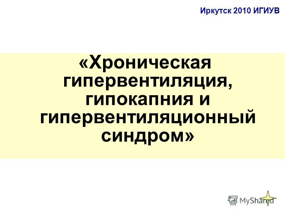 «Хроническая гипервентиляция, гипокапния и гипервентиляционный синдром» Иркутск 2010 ИГИУВ