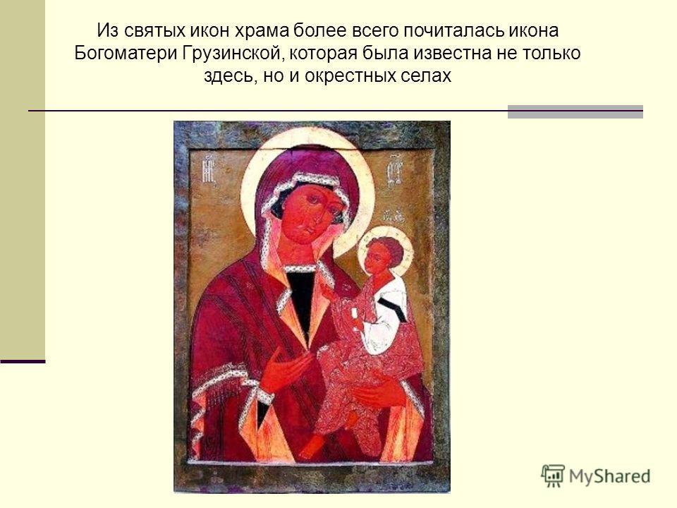 Из святых икон храма более всего почиталась икона Богоматери Грузинской, которая была известна не только здесь, но и окрестных селах