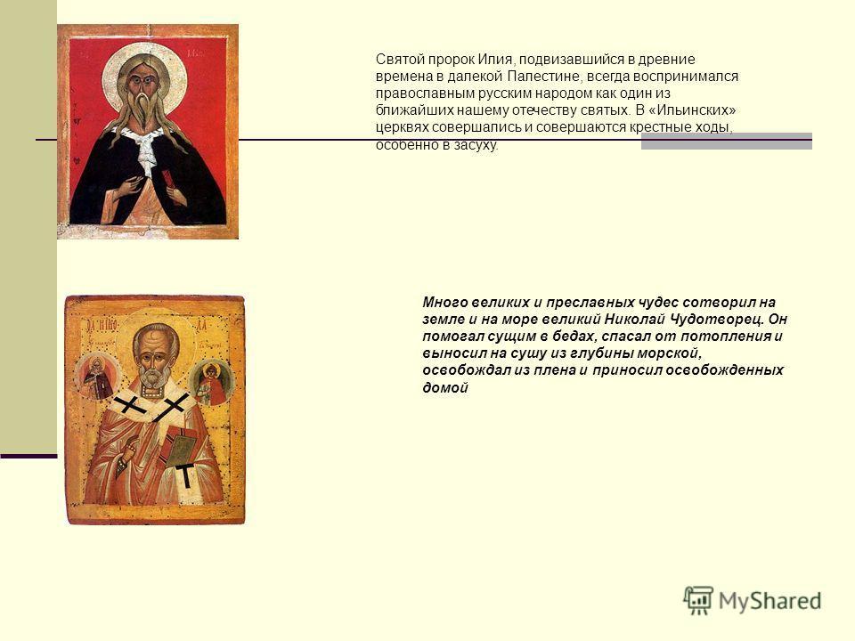 Святой пророк Илия, подвизавшийся в древние времена в далекой Палестине, всегда воспринимался православным русским народом как один из ближайших нашему отечеству святых. В «Ильинских» церквях совершались и совершаются крестные ходы, особенно в засуху