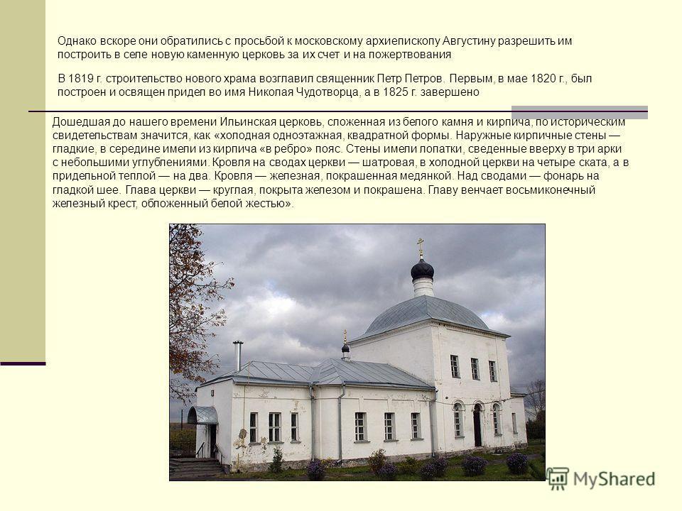 Однако вскоре они обратились с просьбой к московскому архиепископу Августину разрешить им построить в селе новую каменную церковь за их счет и на пожертвования В 1819 г. строительство нового храма возглавил священник Петр Петров. Первым, в мае 1820 г