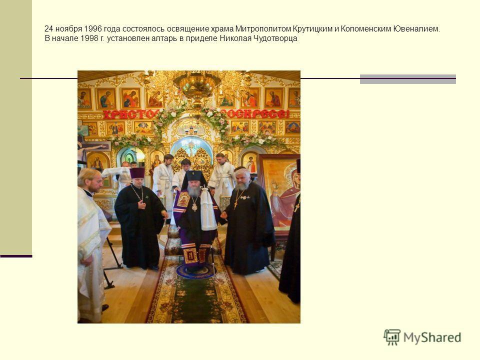 24 ноября 1996 года состоялось освящение храма Митрополитом Крутицким и Коломенским Ювеналием. В начале 1998 г. установлен алтарь в приделе Николая Чудотворца