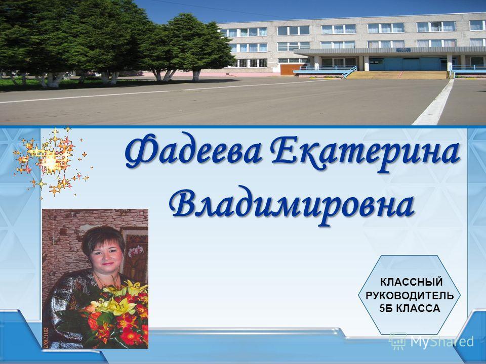 Фадеева Екатерина Владимировна КЛАССНЫЙ РУКОВОДИТЕЛЬ 5Б КЛАССА