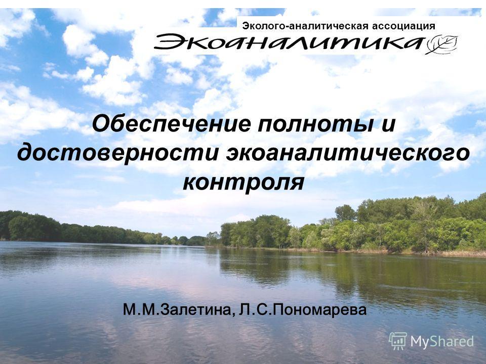 Обеспечение полноты и достоверности экоаналитического контроля М.М.Залетина, Л.С.Пономарева Эколого-аналитическая ассоциация