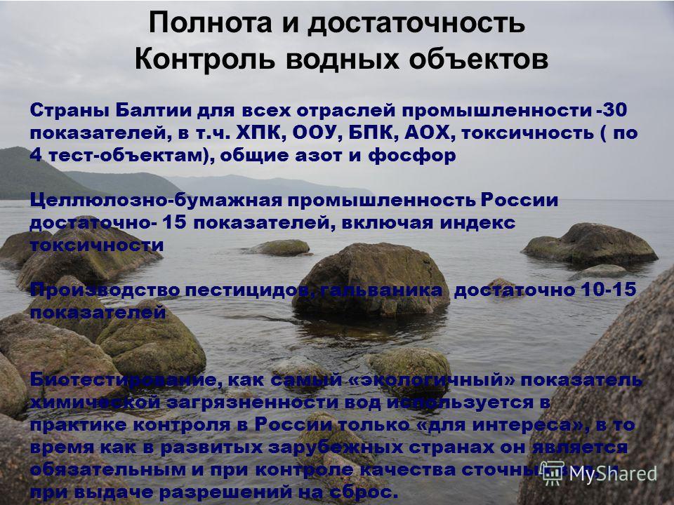 Полнота и достаточность Контроль водных объектов Страны Балтии для всех отраслей промышленности -30 показателей, в т.ч. ХПК, ООУ, БПК, АОХ, токсичность ( по 4 тест-объектам), общие азот и фосфор Целлюлозно-бумажная промышленность России достаточно- 1