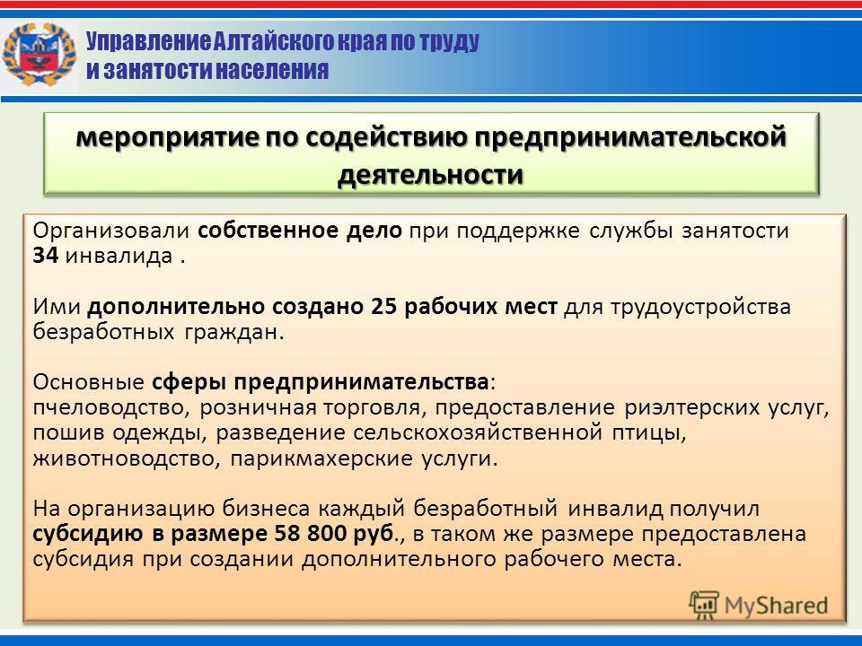 Управление Алтайского края по труду и занятости населения мероприятие по содействию предпринимательской деятельности Организовали собственное дело при поддержке службы занятости 34 инвалида. Ими дополнительно создано 25 рабочих мест для трудоустройст
