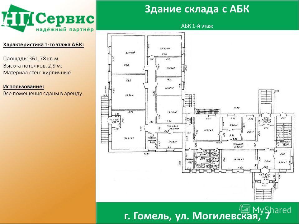 АБК 1-й этаж Характеристика 1-го этажа АБК: Площадь: 361,78 кв.м. Высота потолков: 2,9 м. Материал стен: кирпичные. Использование: Все помещения сданы в аренду. Здание склада с АБК г. Гомель, ул. Могилевская, 7