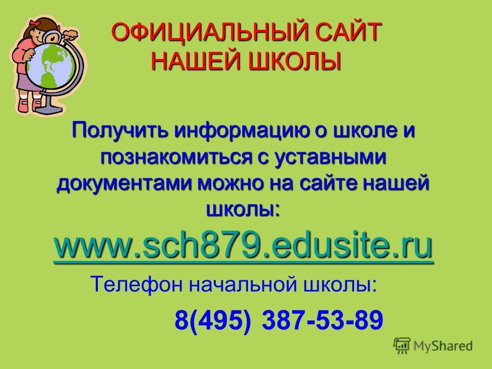 ОФИЦИАЛЬНЫЙ САЙТ НАШЕЙ ШКОЛЫ Получить информацию о школе и познакомиться с уставными документами можно на сайте нашей школы: www.sch879.edusite.ru www.sch879.edusite.ru www.sch879.edusite.ru Телефон начальной школы: 8(495) 387-53-89