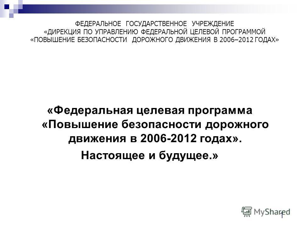 «Федеральная целевая программа «Повышение безопасности дорожного движения в 2006-2012 годах». Настоящее и будущее.» ФЕДЕРАЛЬНОЕ ГОСУДАРСТВЕННОЕ УЧРЕЖДЕНИЕ «ДИРЕКЦИЯ ПО УПРАВЛЕНИЮ ФЕДЕРАЛЬНОЙ ЦЕЛЕВОЙ ПРОГРАММОЙ «ПОВЫШЕНИЕ БЕЗОПАСНОСТИ ДОРОЖНОГО ДВИЖЕН
