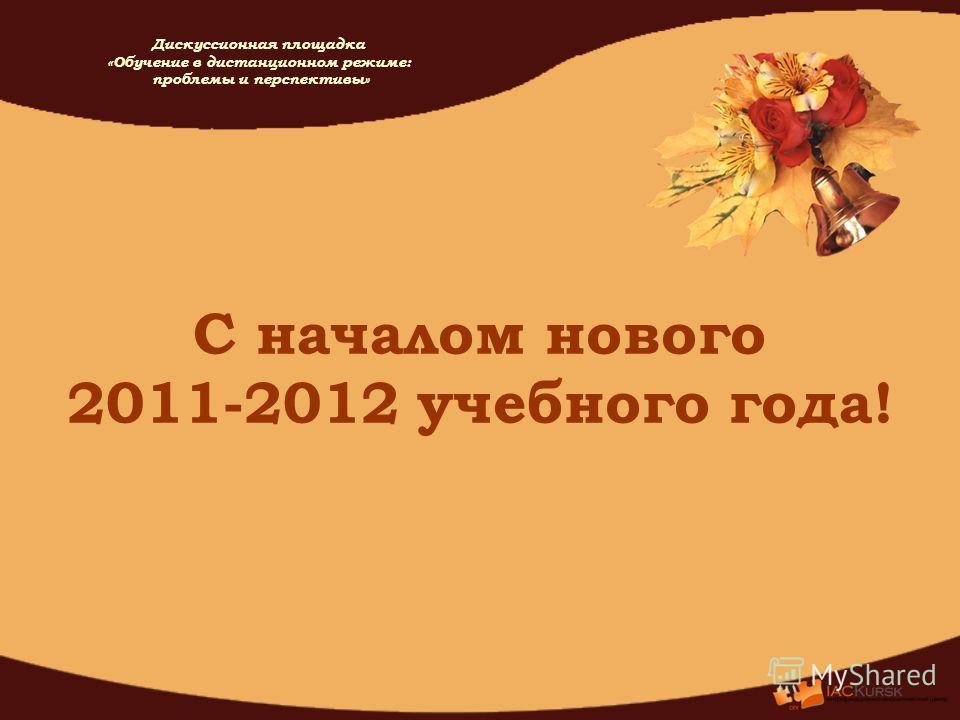 С началом нового 2011-2012 учебного года! Дискуссионная площадка «Обучение в дистанционном режиме: проблемы и перспективы»