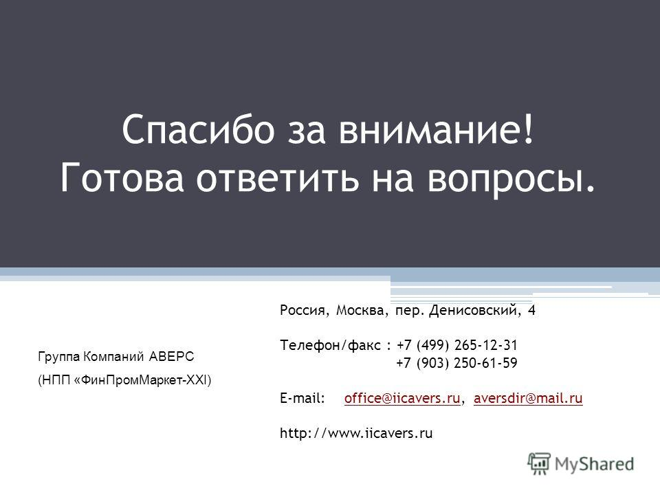 Спасибо за внимание! Готова ответить на вопросы. Группа Компаний АВЕРС (НПП «ФинПромМаркет-ХХI) Россия, Москва, пер. Денисовский, 4 Телефон/факс : +7 (499) 265-12-31 +7 (903) 250-61-59 E-mail: office@iicavers.ru, aversdir@mail.ruoffice@iicavers.ruave
