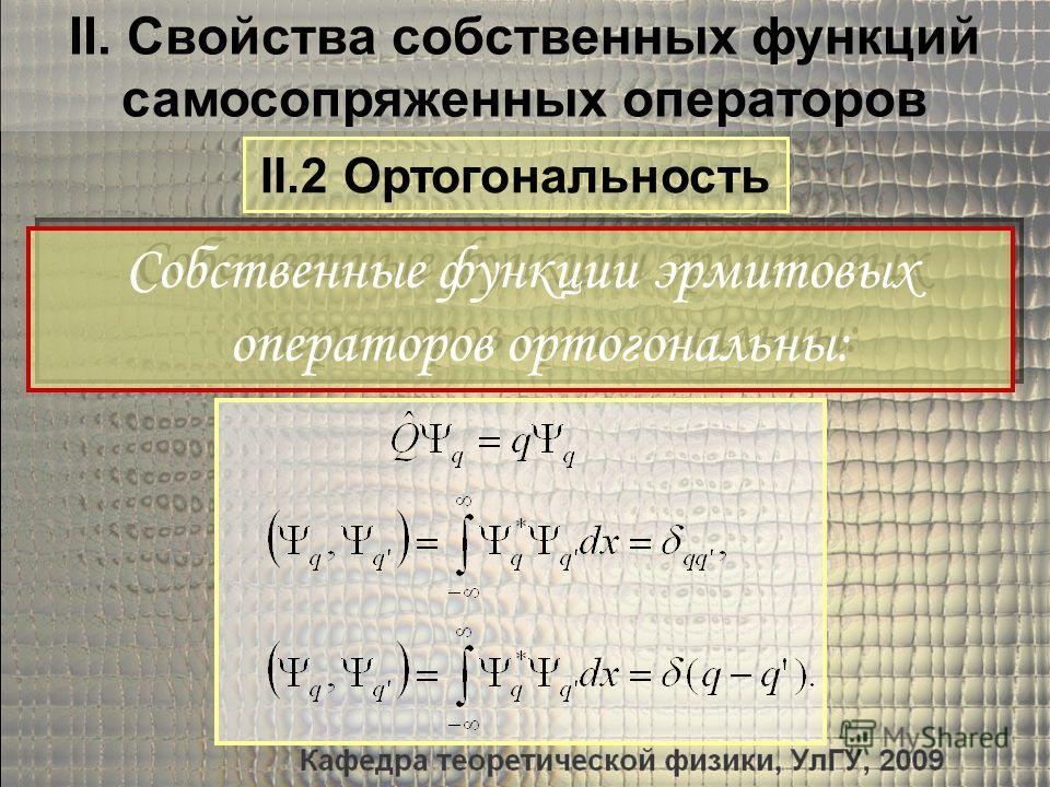 Собственные функции эрмитовых операторов ортогональны: Собственные функции эрмитовых операторов ортогональны: II. Свойства собственных функций самосопряженных операторов II.2 Ортогональность