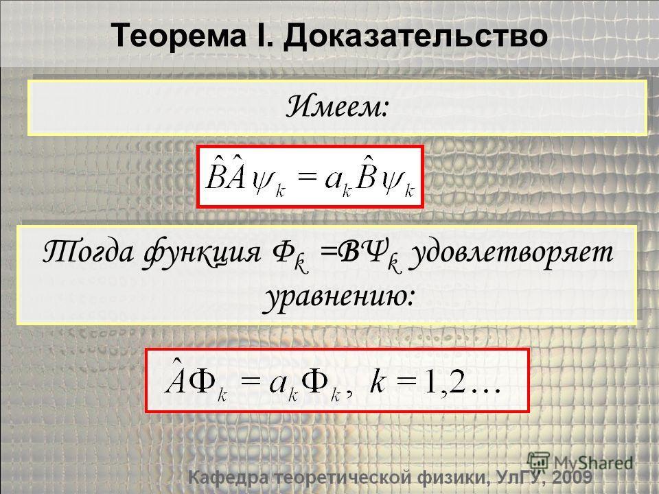 Теорема I. Доказательство Тогда функция Φ k =BΨ k удовлетворяет уравнению: Имеем: