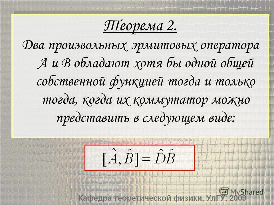Теорема 2. Два произвольных эрмитовых оператора A и B обладают хотя бы одной общей собственной функцией тогда и только тогда, когда их коммутатор можно представить в следующем виде: Теорема 2. Два произвольных эрмитовых оператора A и B обладают хотя