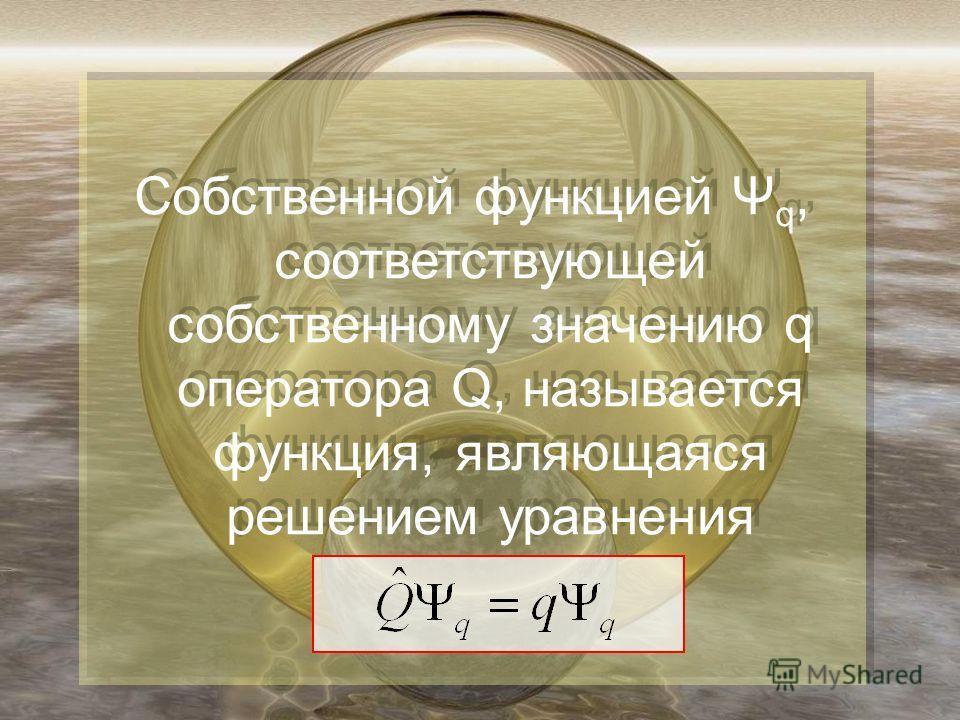 Собственной функцией Ψ q, соответствующей собственному значению q оператора Q, называется функция, являющаяся решением уравнения Собственной функцией Ψ q, соответствующей собственному значению q оператора Q, называется функция, являющаяся решением ур