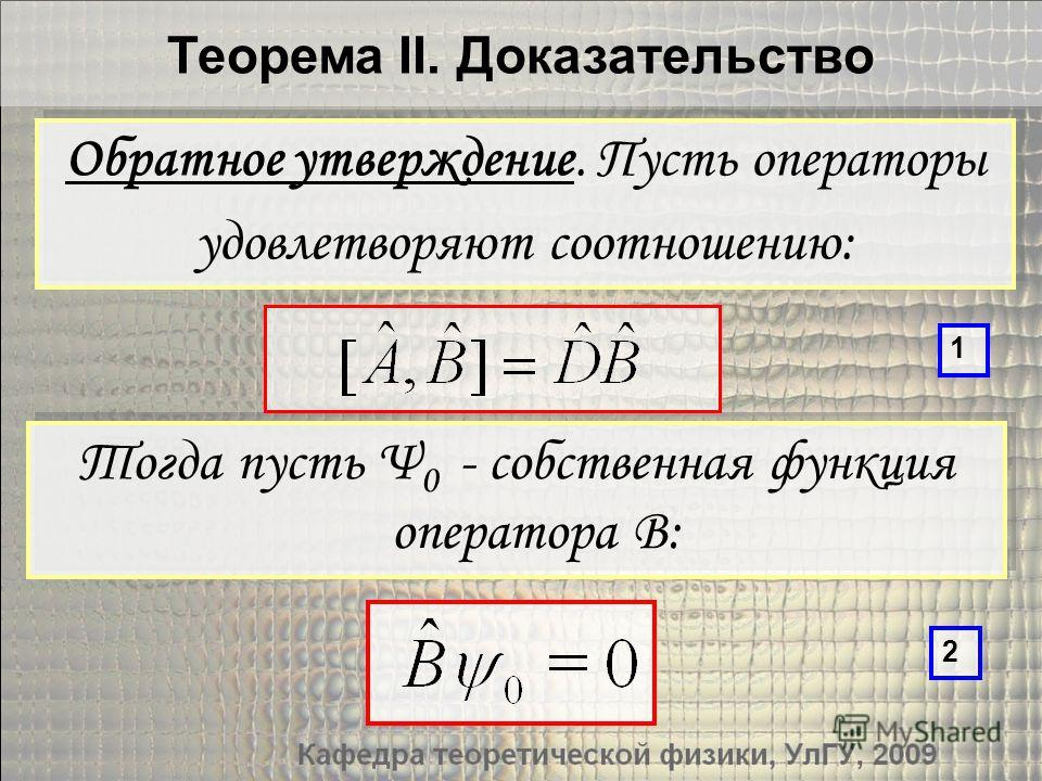 Теорема II. Доказательство Тогда пусть Ψ 0 - собственная функция оператора B: Обратное утверждение. Пусть операторы удовлетворяют соотношению: Обратное утверждение. Пусть операторы удовлетворяют соотношению: 1 2