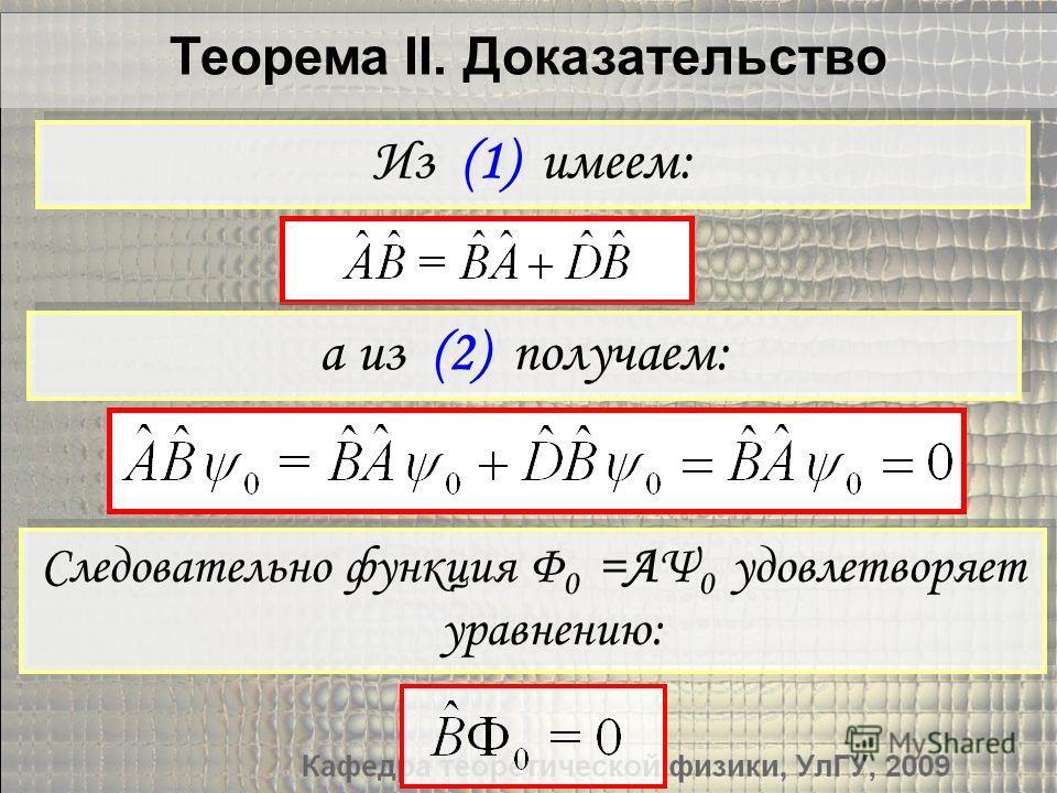 Теорема II. Доказательство Следовательно функция Φ 0 =AΨ 0 удовлетворяет уравнению: Из (1) имеем: а из (2) получаем: