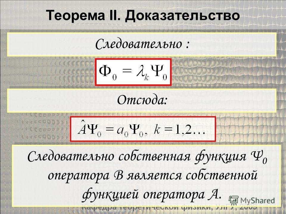 Теорема II. Доказательство Отсюда: Следовательно : Следовательно собственная функция Ψ 0 оператора B является собственной функцией оператора A.