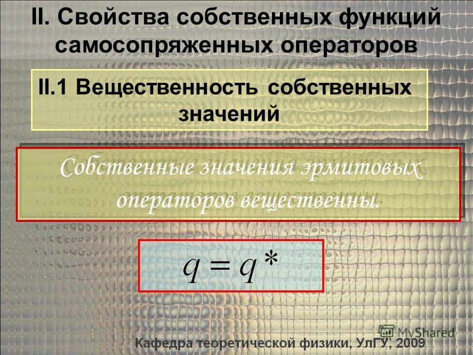 II. Свойства собственных функций самосопряженных операторов II.1 Вещественность собственных значений Собственные значения эрмитовых операторов вещественны. Собственные значения эрмитовых операторов вещественны.