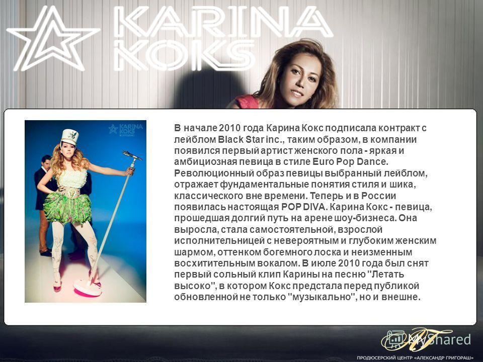 В начале 2010 года Карина Кокс подписала контракт с лейблом Black Star inc., таким образом, в компании появился первый артист женского пола - яркая и амбициозная певица в стиле Euro Pop Dance. Революционный образ певицы выбранный лейблом, отражает фу