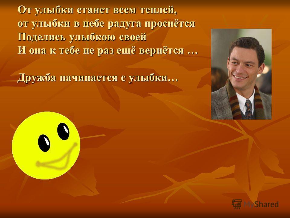 От улыбки станет всем теплей, от улыбки в небе радуга проснётся Поделись улыбкою своей И она к тебе не раз ещё вернётся … Дружба начинается с улыбки…