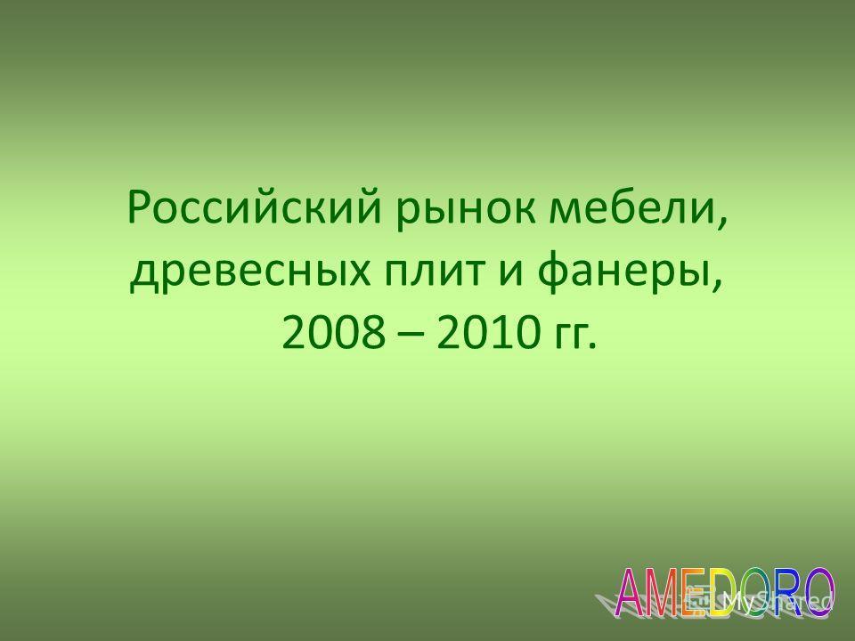 Российский рынок мебели, древесных плит и фанеры, 2008 – 2010 гг.