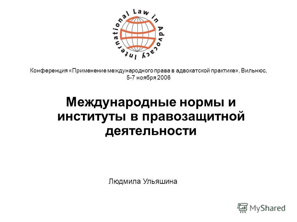 Конференция «Применение международного права в адвокатской практике», Вильнюс, 5-7 ноября 2006 Международные нормы и институты в правозащитной деятельности Людмила Ульяшина