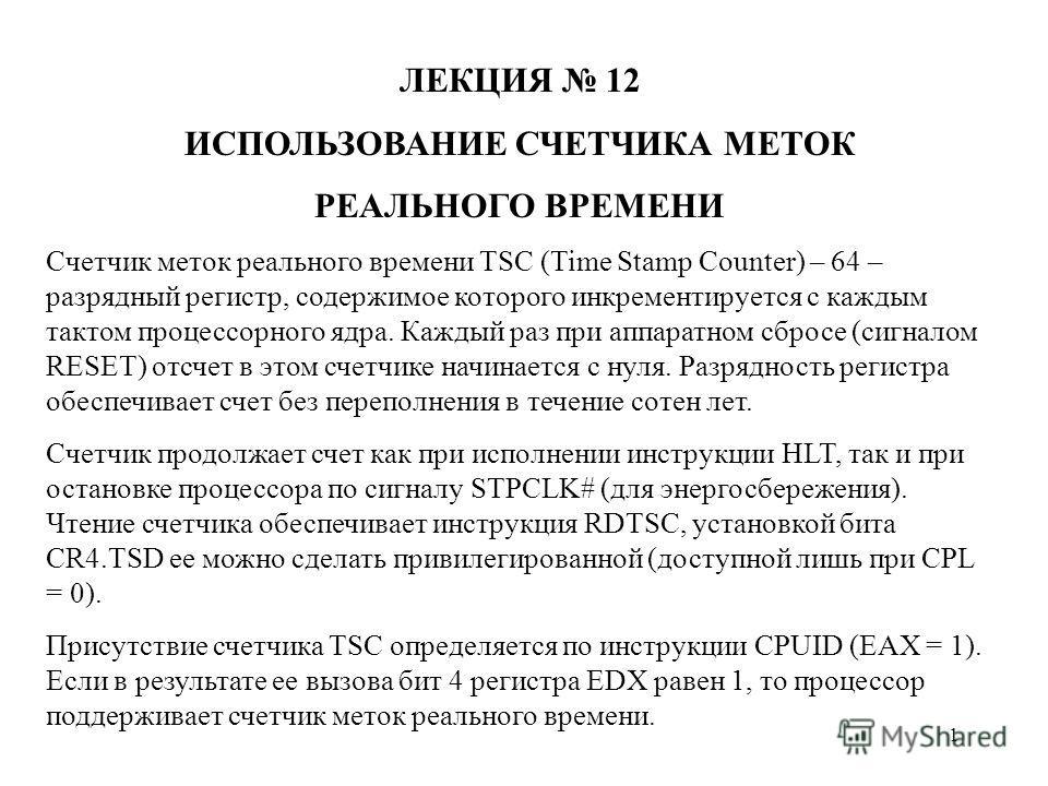 1 ЛЕКЦИЯ 12 ИСПОЛЬЗОВАНИЕ СЧЕТЧИКА МЕТОК РЕАЛЬНОГО ВРЕМЕНИ Счетчик меток реального времени TSC (Time Stamp Counter) – 64 – разрядный регистр, содержимое которого инкрементируется с каждым тактом процессорного ядра. Каждый раз при аппаратном сбросе (с