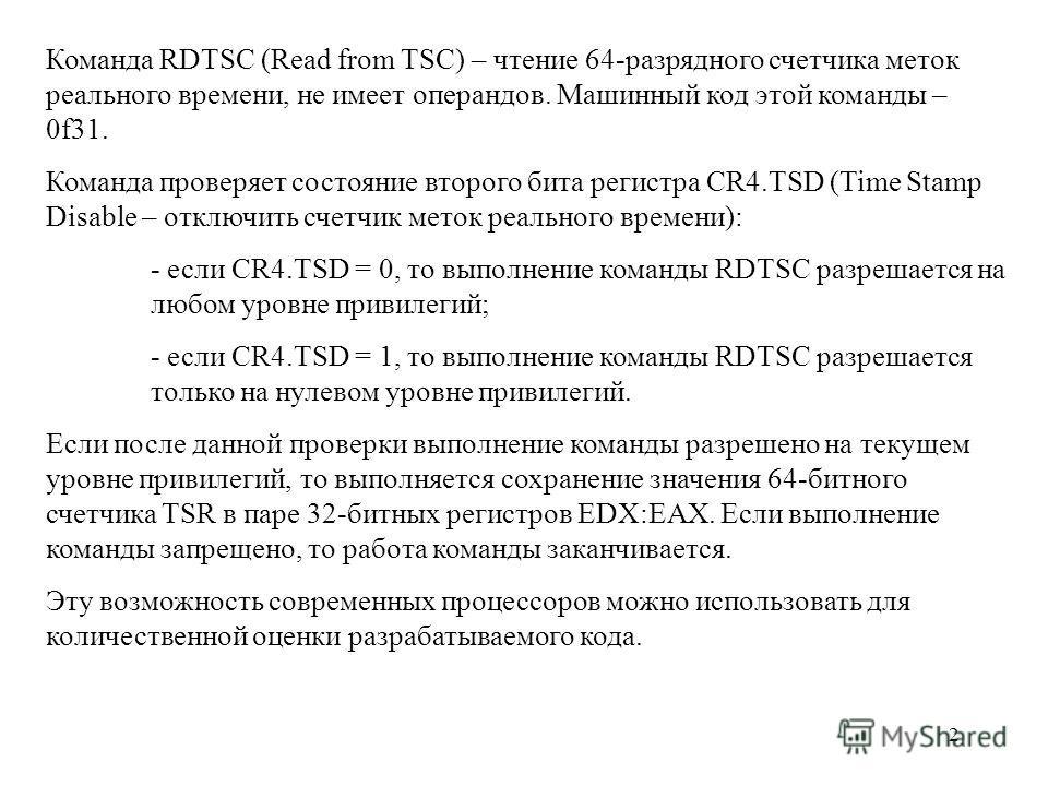 2 Команда RDTSC (Read from TSC) – чтение 64-разрядного счетчика меток реального времени, не имеет операндов. Машинный код этой команды – 0f31. Команда проверяет состояние второго бита регистра CR4.TSD (Time Stamp Disable – отключить счетчик меток реа