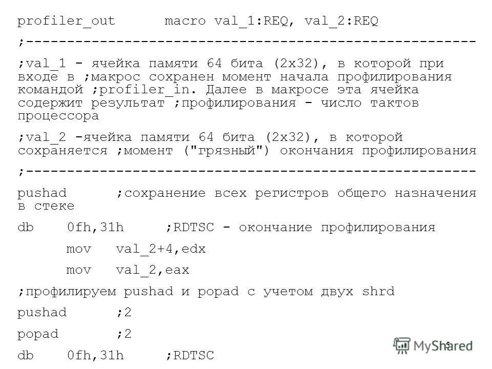 5 profiler_outmacroval_1:REQ, val_2:REQ ;------------------------------------------------------- ;val_1 - ячейка памяти 64 бита (2х32), в которой при входе в ;макрос сохранен момент начала профилирования командой ;profiler_in. Далее в макросе эта яче