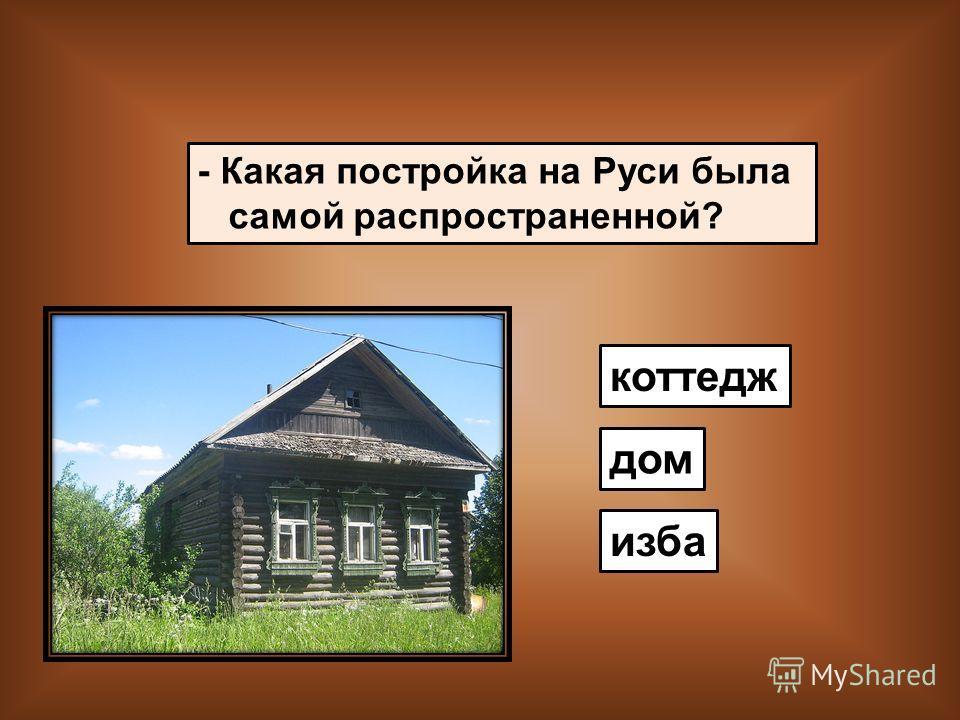 - Какая постройка на Руси была самой распространенной? коттедж дом изба