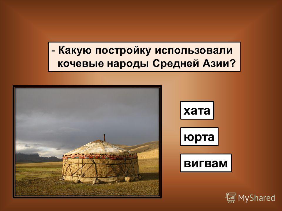 - Какую постройку использовали кочевые народы Средней Азии? хата вигвам юрта