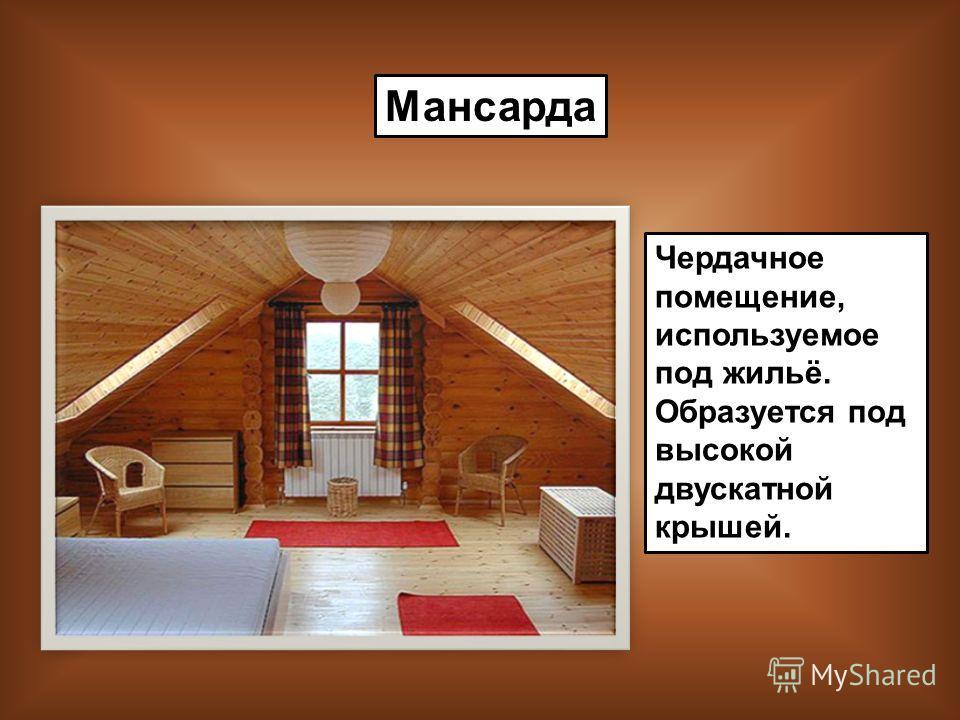 Мансарда Чердачное помещение, используемое под жильё. Образуется под высокой двускатной крышей.