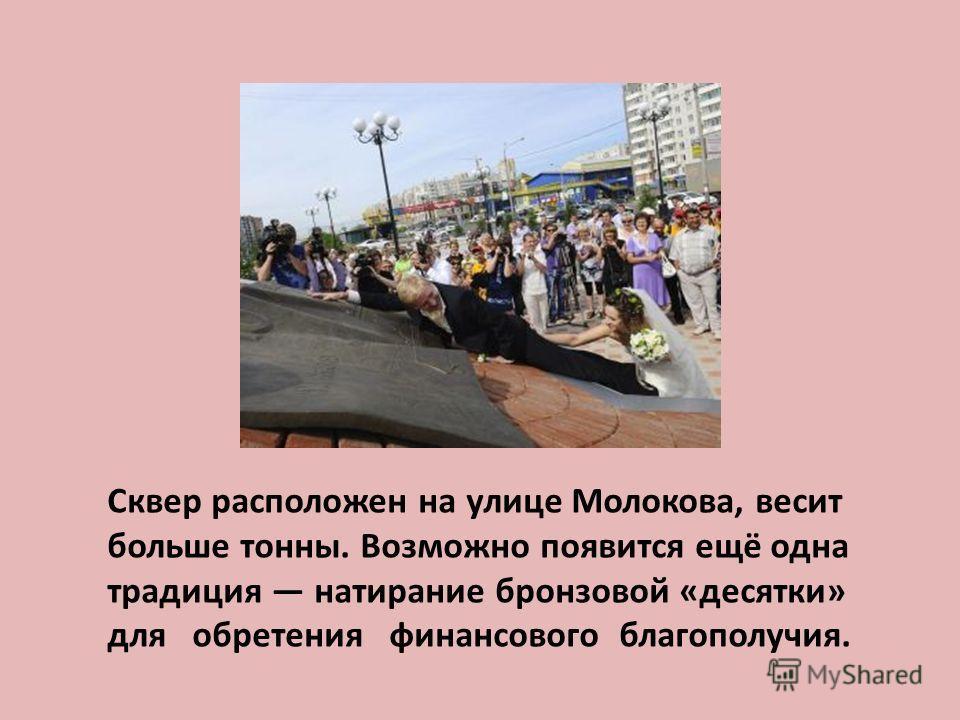Сквер расположен на улице Молокова, весит больше тонны. Возможно появится ещё одна традиция натирание бронзовой «десятки» для обретения финансового благополучия.