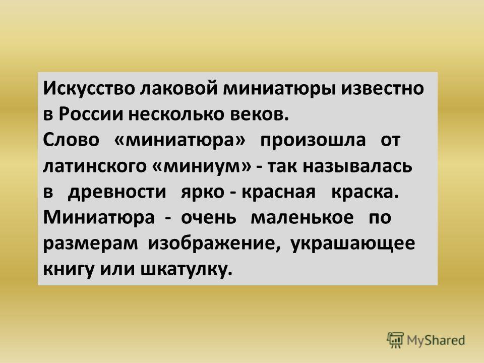 Искусство лаковой миниатюры известно в России несколько веков. Слово «миниатюра» произошла от латинского «миниум» - так называлась в древности ярко - красная краска. Миниатюра - очень маленькое по размерам изображение, украшающее книгу или шкатулку.