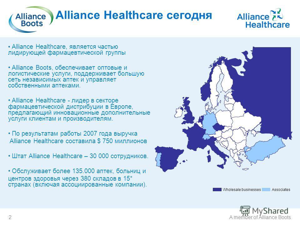 2A member of Alliance Boots Wholesale businesses Associates Alliance Healthcare сегодня Alliance Healthcare, является частью лидирующей фармацевтической группы Alliance Boots, обеспечивает оптовые и логистические услуги, поддерживает большую сеть нез