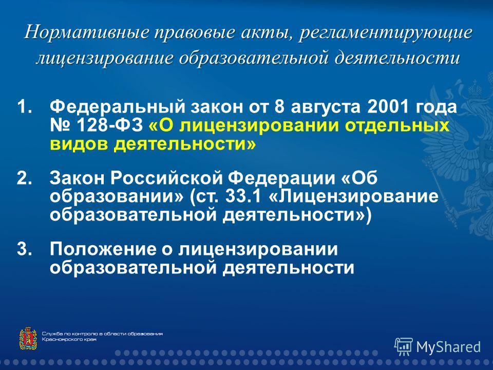 Нормативные правовые акты, регламентирующие лицензирование образовательной деятельности 1.Федеральный закон от 8 августа 2001 года 128- ФЗ « О лицензировании отдельных видов деятельности » 2.Закон Российской Федерации « Об образовании » ( ст. 33.1 «