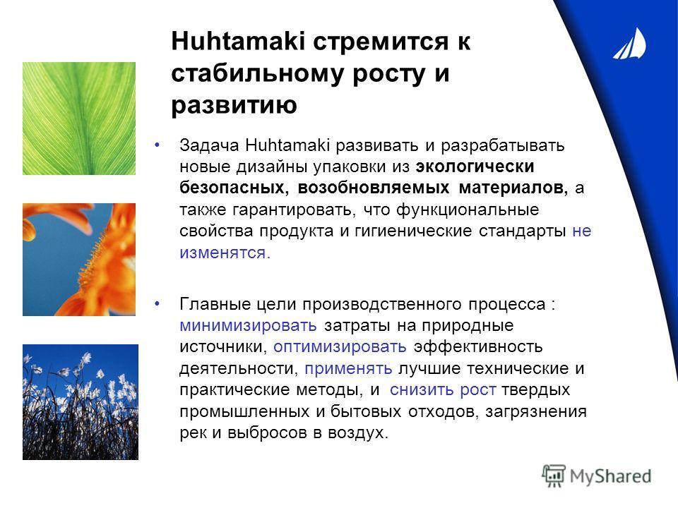 Huhtamaki стремится к стабильному росту и развитию Задача Huhtamaki развивать и разрабатывать новые дизайны упаковки из экологически безопасных, возобновляемых материалов, а также гарантировать, что функциональные свойства продукта и гигиенические ст