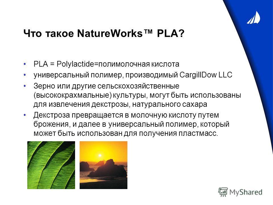 Что такое NatureWorks PLA? PLA = Polylactide=полимолочная кислота универсальный полимер, производимый CargillDow LLC Зерно или другие сельскохозяйственные (высококрахмальные) культуры, могут быть использованы для извлечения декстрозы, натурального са