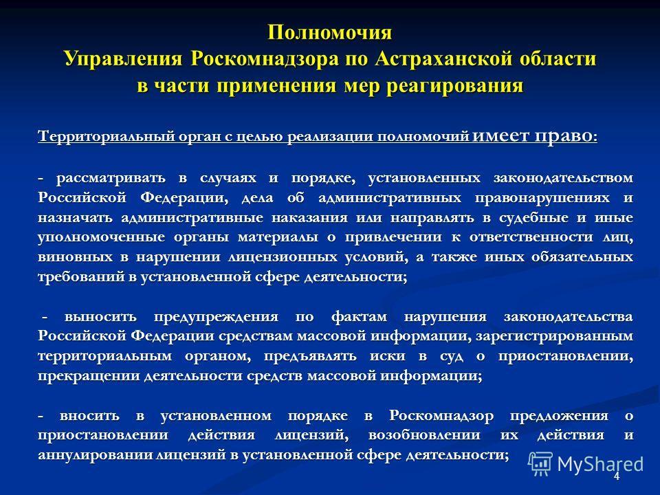 4 Полномочия Управления Роскомнадзора по Астраханской области в части применения мер реагирования Территориальный орган с целью реализации полномочий имеет право : - рассматривать в случаях и порядке, установленных законодательством Российской Федера