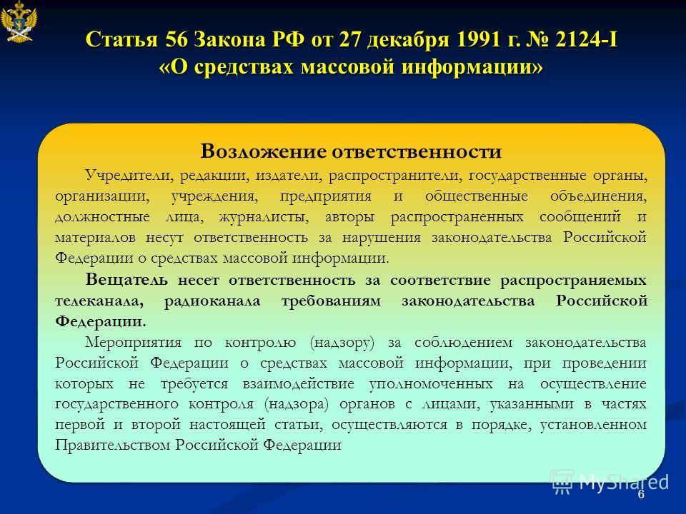 6 Статья 56 Закона РФ от 27 декабря 1991 г. 2124-I «О средствах массовой информации» Возложение ответственности Учредители, редакции, издатели, распространители, государственные органы, организации, учреждения, предприятия и общественные объединения,