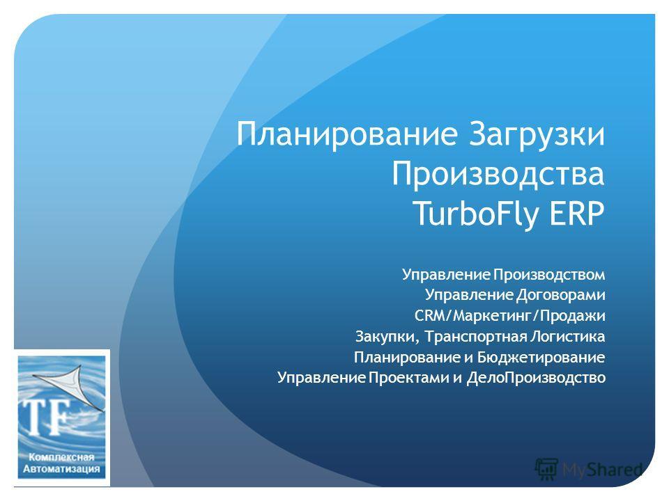 Планирование Загрузки Производства TurboFly ERP Управление Производством Управление Договорами CRM/Маркетинг/Продажи Закупки, Транспортная Логистика Планирование и Бюджетирование Управление Проектами и ДелоПроизводство
