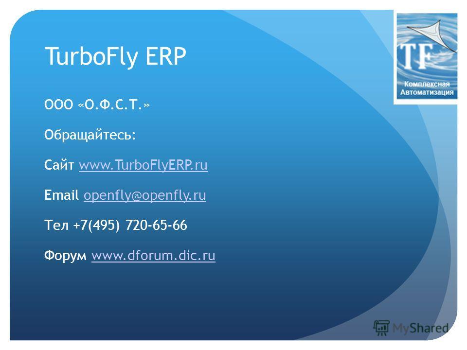 TurboFly ERP ООО «О.Ф.С.Т.» Обращайтесь: Сайт www.TurboFlyERP.ruwww.TurboFlyERP.ru Email openfly@openfly.ruopenfly@openfly.ru Тел +7(495) 720-65-66 Форум www.dforum.dic.ruwww.dforum.dic.ru