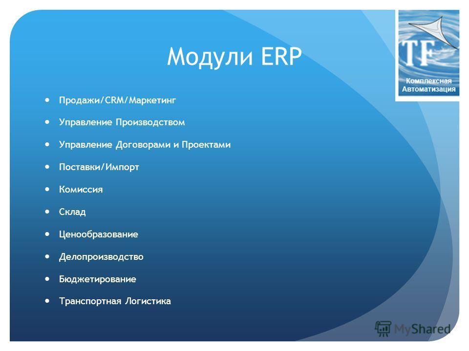 Модули ERP Продажи/CRM/Маркетинг Управление Производством Управление Договорами и Проектами Поставки/Импорт Комиссия Склад Ценообразование Делопроизводство Бюджетирование Транспортная Логистика