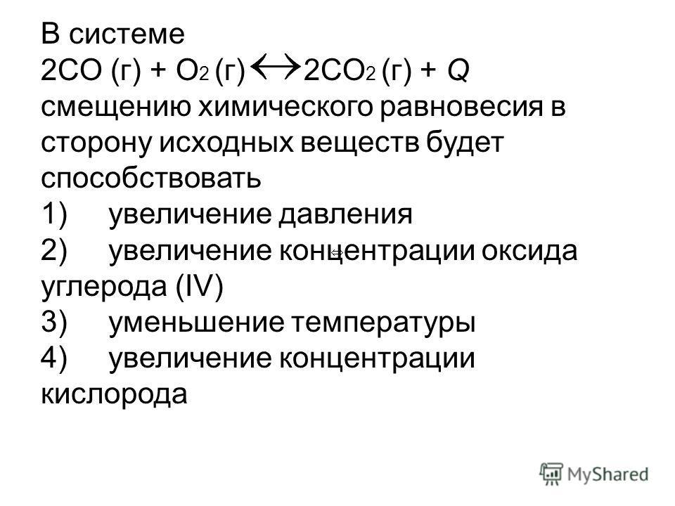 В системе 2CO (г) + O 2 (г) 2CO 2 (г) + Q смещению химического равновесия в сторону исходных веществ будет способствовать 1) увеличение давления 2) увеличение концентрации оксида углерода (IV) 3) уменьшение температуры 4) увеличение концентрации кисл