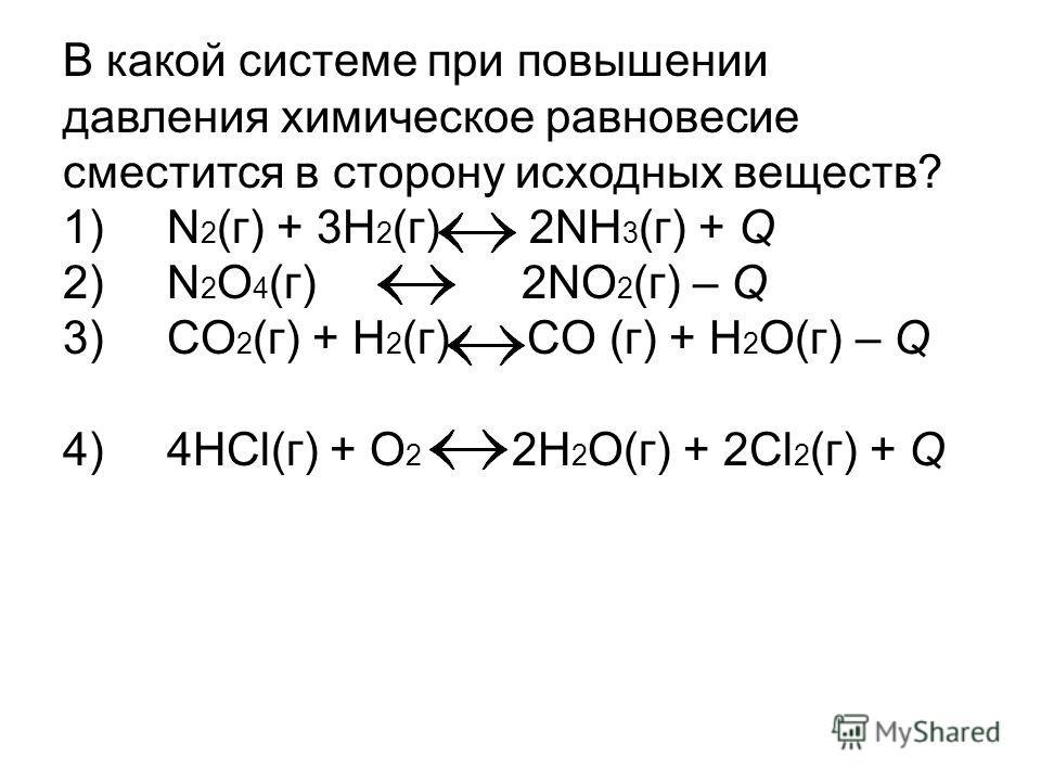 В какой системе при повышении давления химическое равновесие сместится в сторону исходных веществ? 1) N 2 (г) + 3H 2 (г) 2NH 3 (г) + Q 2) N 2 O 4 (г) 2NO 2 (г) – Q 3) CO 2 (г) + H 2 (г) CO (г) + H 2 O(г) – Q 4) 4HCl(г) + O 2 2H 2 O(г) + 2Cl 2 (г) + Q